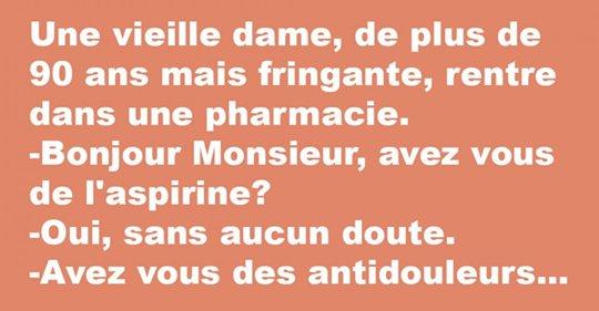 Une vieille dame, de plus de 90 ans mais fringante, rentre dans une pharmacie. – Bonjour Monsieur, avez vous de l'aspirine? – Oui, sans aucun doute. – Avez vous des antidouleurs?…