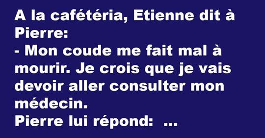 A la cafétéria, Etienne dit à Pierre: – Mon coude me fait mal à mourir. Je crois que je vais devoir aller consulter mon médecin. Pierre lui répond: – Écoute, chez Auchan il y a un…
