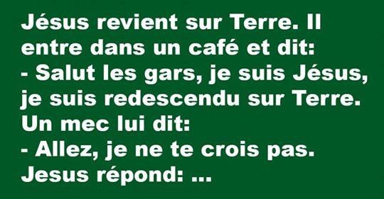 Jésus revient sur Terre. Il entre dans un café et dit: – Salut les gars, je suis Jésus….